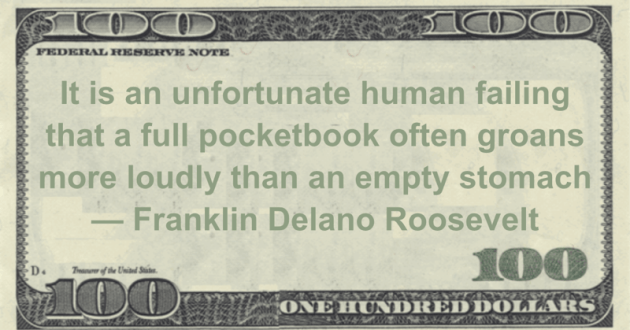 It is an unfortunate human failing that a full pocketbook often groans more loudly than an empty stomach Quote