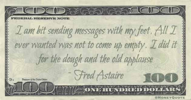 I am bit sending messages with my feet. All I ever wanted was not to come up empty. I did it for the dough and the old applause Quote