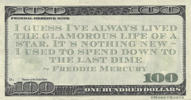 I guess I've always lived the glamorous life of a star. It 's nothing new - I used to spend down to the last dime Quote