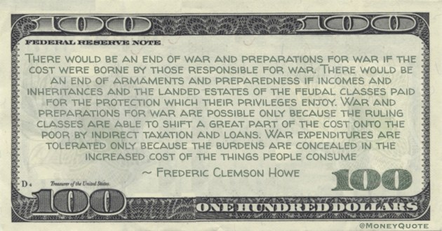 War and preparations for war are possible only because the ruling classes are able to shift a great part of the cost onto the poor by indirect taxation and loans Quote
