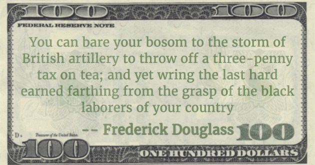 You can bare your bosom to the storm of British artillery to throw off a three-penny tax on tea; and yet wring the last hard earned farthing from the grasp of the black laborers of your country Quote