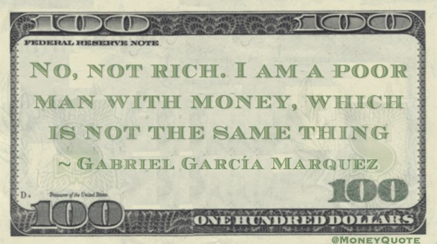 No, not rich. I am a poor man with money, which is not the same thing Quote