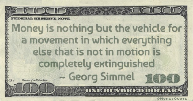 Money is nothing but the vehicle for a movement in which everything else that is not in motion is completely extinguished Quote
