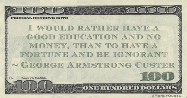 I would rather have a good education and no money, than to have a fortune and be ignorant Quote