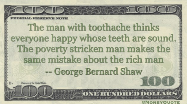 the man with a toothache thinks everyone happy whose teeth sound. Poverty stricken makes the same mistake about the rich man Quote