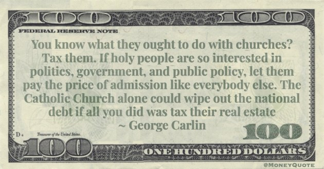 pay the price of admission like everybody else. The Catholic Church alone could wipe out the national debt if all you did was tax their real estate Quote