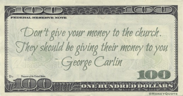 Don't give your money to the church. They should be giving their money to you Quote