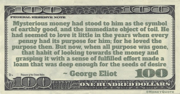 Mysterious money had stood to him as the symbol of earthly good, and the immediate object of toil. He had seemed to love it little in the years when every penny had its purpose for him Quote