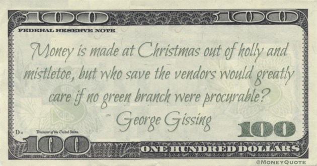 Money is made at Christmas out of holly and mistletoe, but who save the vendors would greatly care if no green branch were procurable? Quote