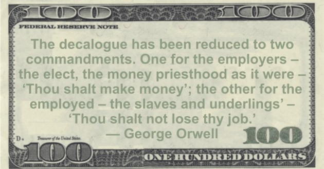 The decalogue has been reduced to two commandments. One for the employers - the elect, the money priesthood as it were - 'Thou shalt make money'; the other for the employed - the slaves and underlings' - 'Thou shalt not lose thy job' Quote