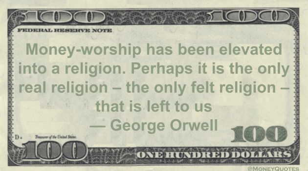 Money-worship has been elevated into a religion. Perhaps it is the only real religion - the only felt religion - that is left to us Quote