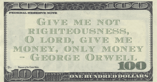 Give me not righteousness, O lord, give me money, only money Quote