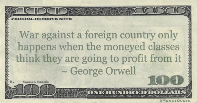 George Orwell War against a foreign country only happens when the moneyed classes think they are going to profit from it quote