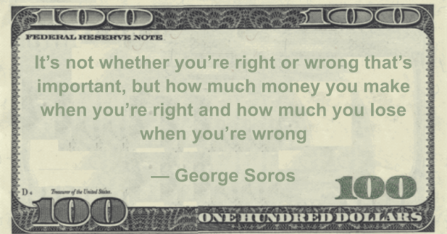 It's not whether you're right or wrong that's important, but how much money you make when you're right and how much you lose when you're wrong Quote