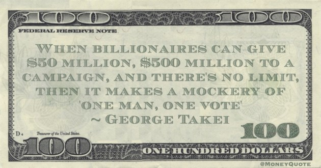When billionaires can give $50 million, $500 million to a campaign, and there's no limit, then it makes a mockery of 'one man, one vote' Quote