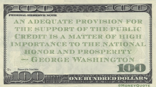 An adequate provision for the support of the public Credit is a matter of high importance to the national honor and prosperity Quote