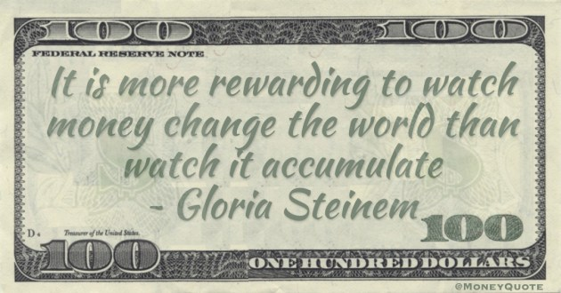 It is more rewarding to watch money change the world than watch it accumulate Quote