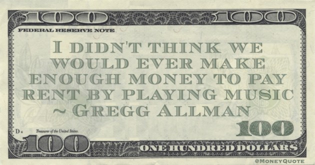 Gregg Allman I didn't think we would ever make enough money to pay rent by playing music quote