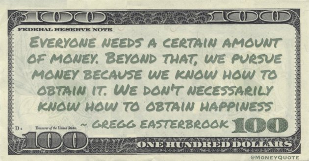 We pursue money because we know how to obtain it. We don't necessarily know how to obtain happiness Quote