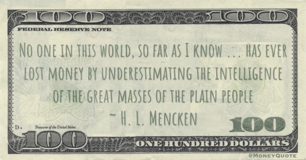 lost money by underestimating the intelligence of the great masses of the plain people