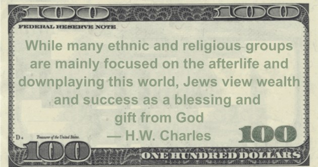 While many ethnic and religious groups are mainly focused on the afterlife and downplaying this world, Jews view wealth and success as a blessing and gift from God Quote