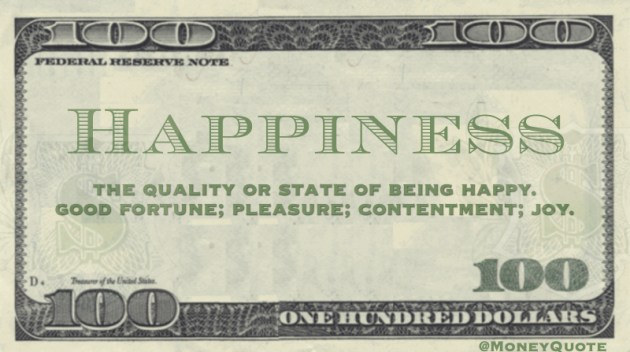 the quality or state of being happy. good fortune; pleasure; contentment; joy.