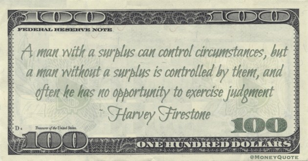 A man with a surplus can control circumstances, but a man without a surplus is controlled by them, and often he has no opportunity to exercise judgment Quote