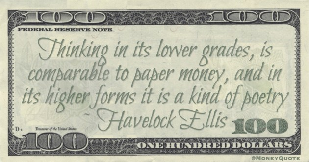 Thinking in its lower grades, is comparable to paper money, and in its higher forms it is a kind of poetry Quote