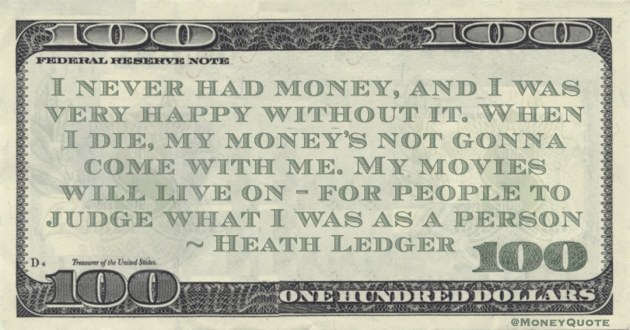 I never had money, and I was very happy without it. When I die, my money's not gonna come with me. My movies will live on – for people to judge what I was as a person Quote