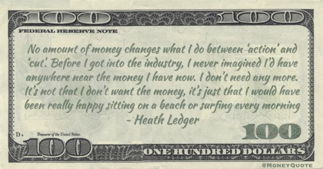 No amount of money changes what I do between 'action' and 'cut'.  I never imagined I'd have anywhere near the money I have now. I don't need any more. It's not that I don't want the money Quote