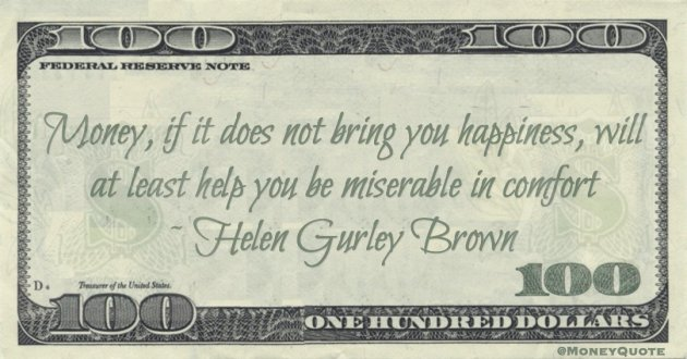 Money, if it does not bring you happiness, will at least help you be miserable in comfort Quote