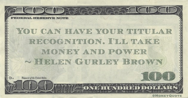 Helen Gurley Brown You can have your titular recognition. I'll take money and power quote