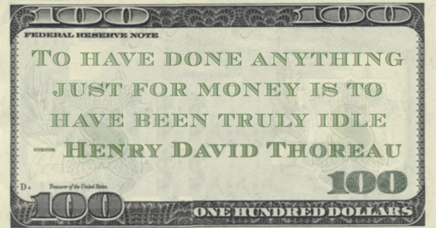 To have done anything just for money is to have been truly idle Quote