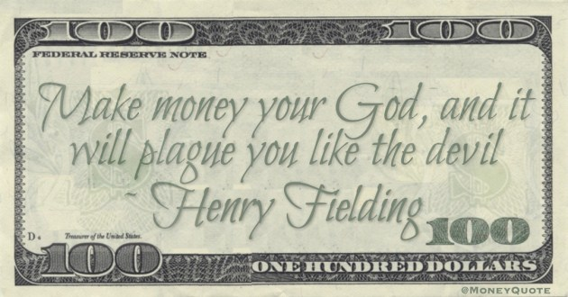 Make money your God, and it will plague you like the devil Quote