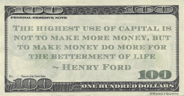 The highest use of capital is not to make more money, but to make money do more for the betterment of life Quote