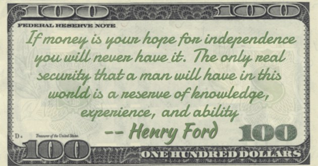 If money is your hope for independence you will never have it. The only real security that a man will have in this world is a reserve of knowledge, experience, and ability Quote