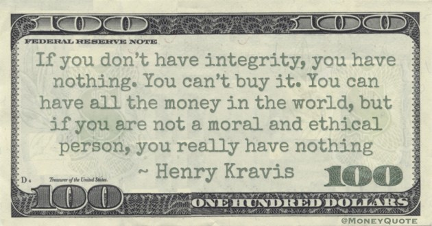 If you don't have integrity, you have nothing. You can't buy it. You can have all the money in the world, but if you are not a moral and ethical person, you really have nothing Quote