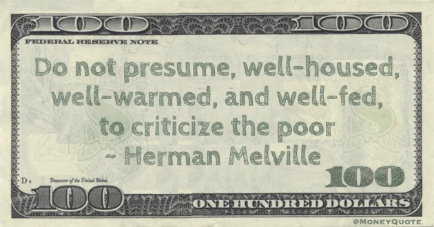 Do not presume, well-housed, well-warmed, and well-fed, to criticize the poor Quote