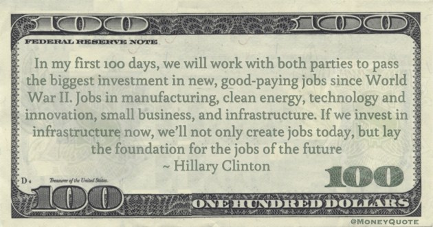 Hillary Clinton If we invest in infrastructure now, we'll not only create jobs today, but lay the foundation for the jobs of the future quote