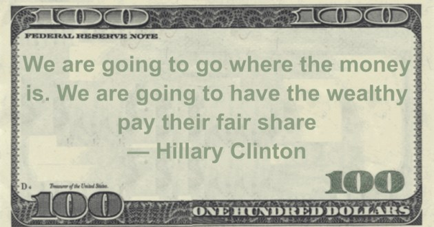 We are going to go where the money is. We are going to have the wealthy pay their fair share Quote