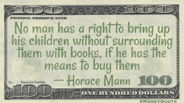 No man has a right to bring up his children without surrounding them with books, if he has the means to buy them Quote