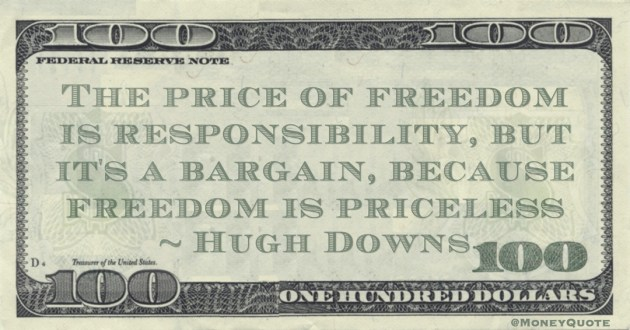 The price of freedom is responsibility, but it's a bargain, because freedom is priceless Quote