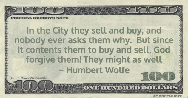 In the City they sell and buy, and nobody ever asks them why.  But since it contents them to buy and sell, God forgive them! They might as well Quote