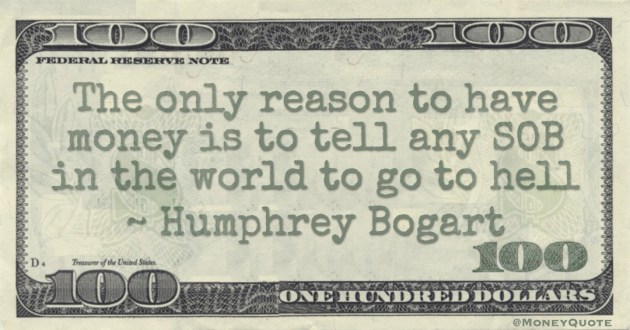 The only reason to have money is to tell any SOB in the world to go to hell Quote