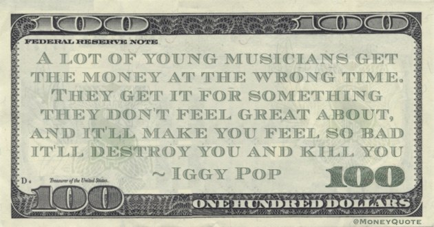 young musicians get the money at the wrong time. They get it for something they don't feel great about, and it'll make you feel so bad it'll destroy you and kill you Quote