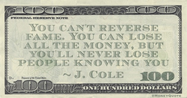 You can't reverse fame. You can lose all the money, but you'll never lose people knowing you Quote