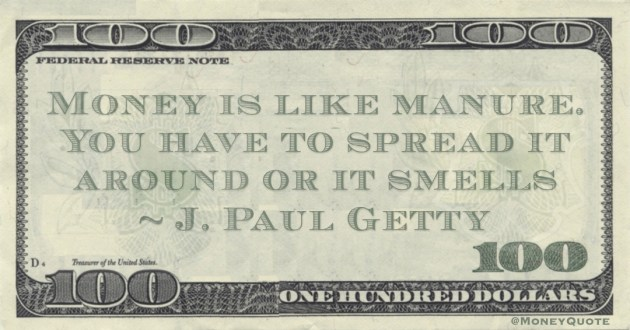 Money is like manure. You have to spread it around or it smells Quote
