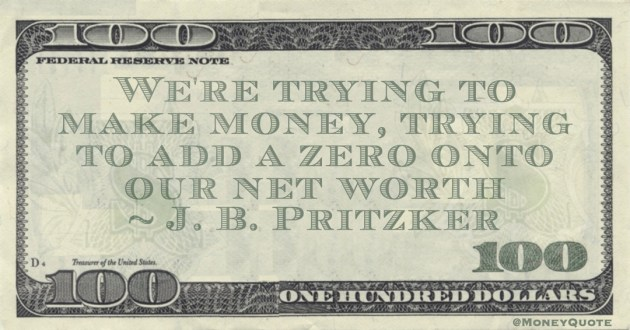 We're trying to make money, trying to add a zero onto our net worth Quote