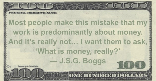 J.S.G. Boggs Most people make this mistake that my work is predominantly about money. And it's really not... I want them to ask, 'What is money, really?' quote