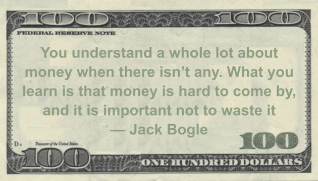You understand a whole lot about money when there isn't any. What you learn is that money is hard to come by, and it is important not to waste it Quote